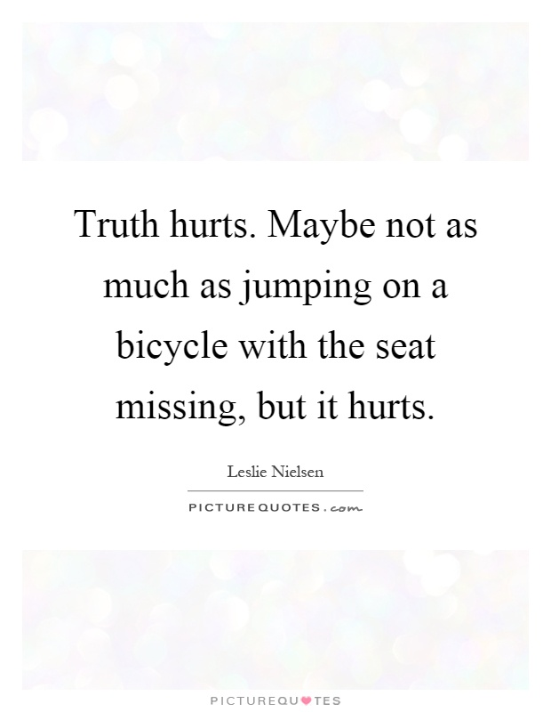 Truth hurts. Maybe not as much as jumping on a bicycle with the seat missing, but it hurts Picture Quote #1