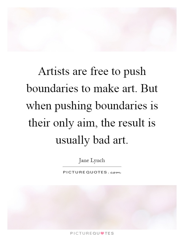 Artists are free to push boundaries to make art. But when pushing boundaries is their only aim, the result is usually bad art Picture Quote #1