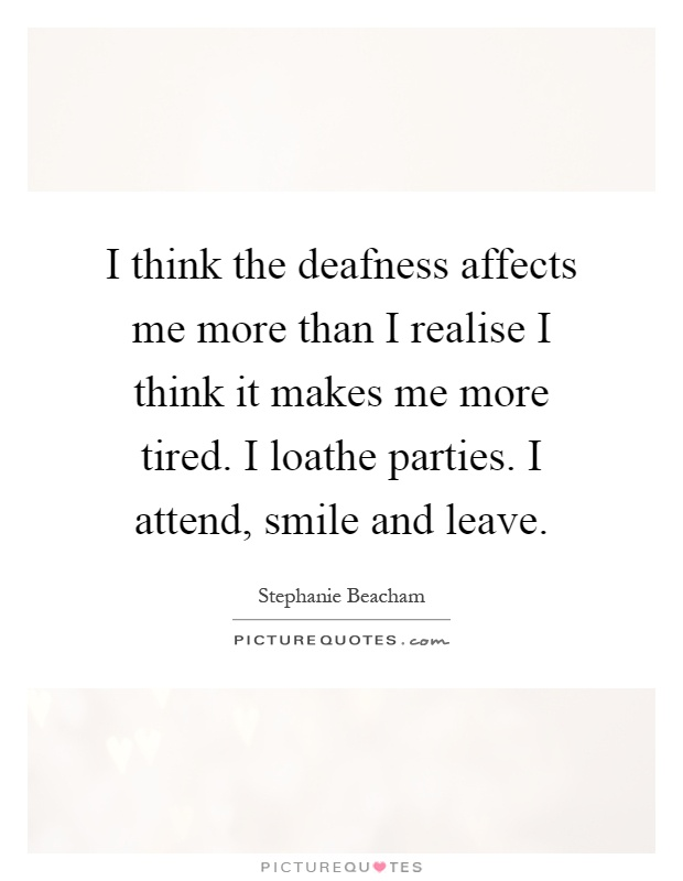 I think the deafness affects me more than I realise I think it makes me more tired. I loathe parties. I attend, smile and leave Picture Quote #1
