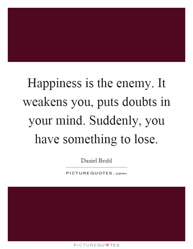 Happiness is the enemy. It weakens you, puts doubts in your mind. Suddenly, you have something to lose Picture Quote #1