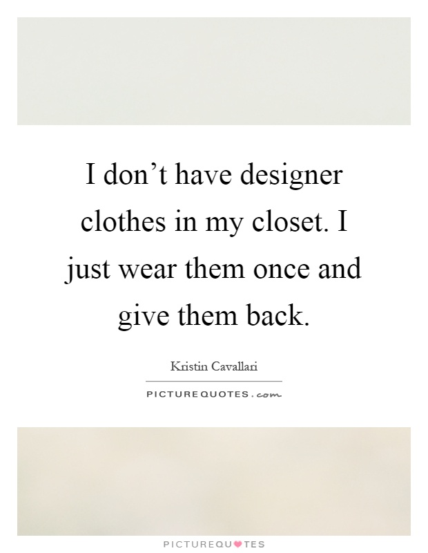 i don 39 t have designer clothes in my closet i just wear