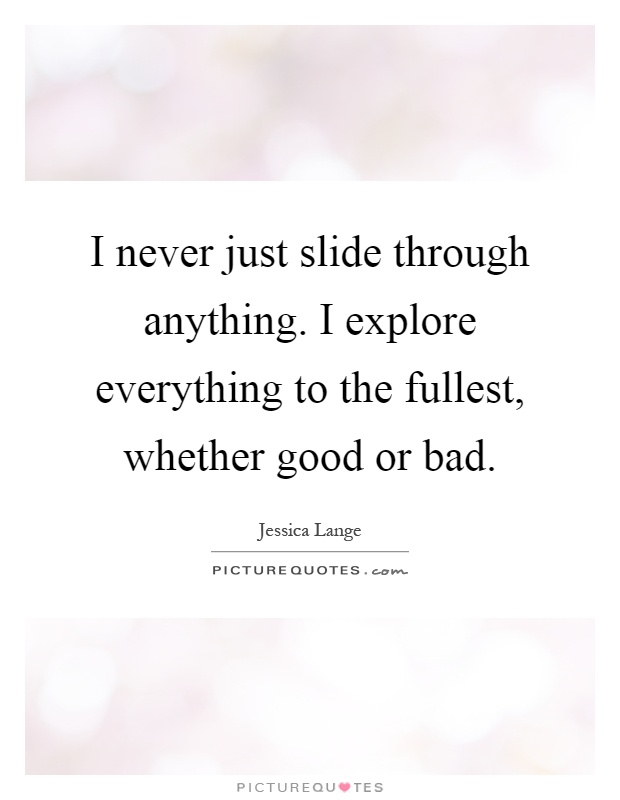 I never just slide through anything. I explore everything to the fullest, whether good or bad Picture Quote #1