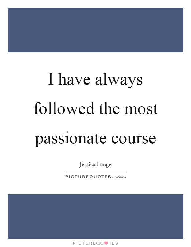 I have always followed the most passionate course Picture Quote #1