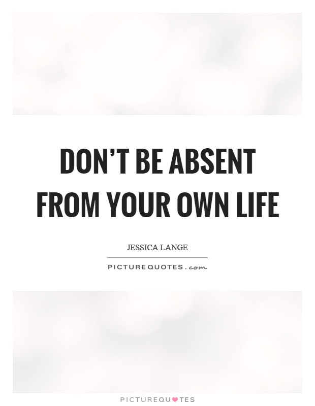 Don't be absent from your own life Picture Quote #1