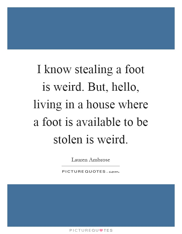 I know stealing a foot is weird. But, hello, living in a house where a foot is available to be stolen is weird Picture Quote #1
