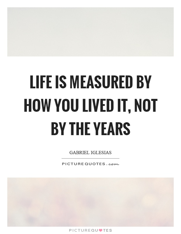 Life is measured by how you lived it, not by the years Picture Quote #1