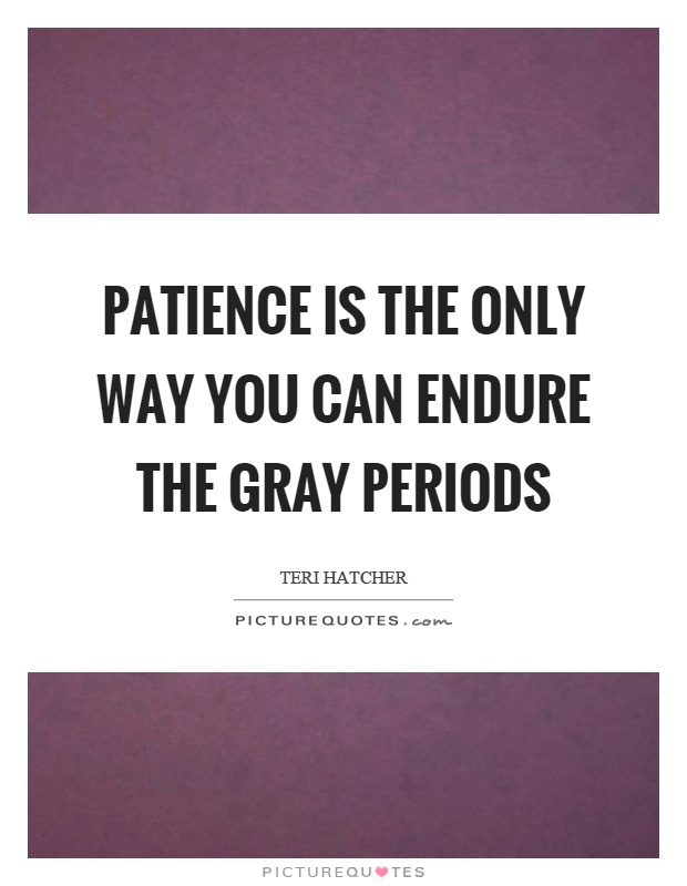 Patience is the only way you can endure the gray periods Picture Quote #1