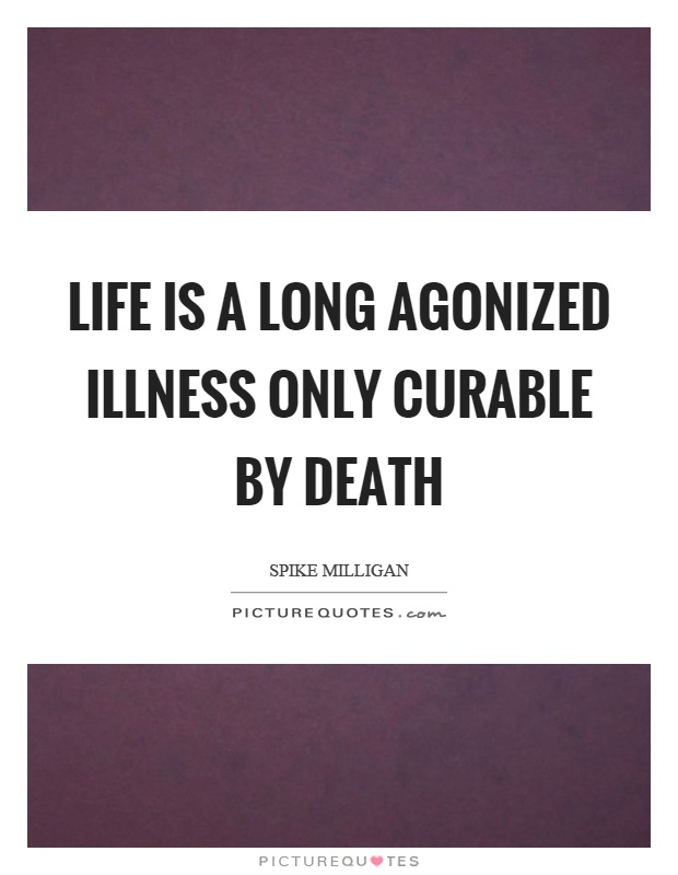 Life is a long agonized illness only curable by death Picture Quote #1