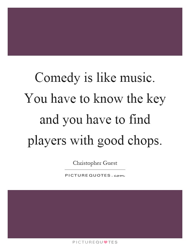 Comedy is like music. You have to know the key and you have to find players with good chops Picture Quote #1