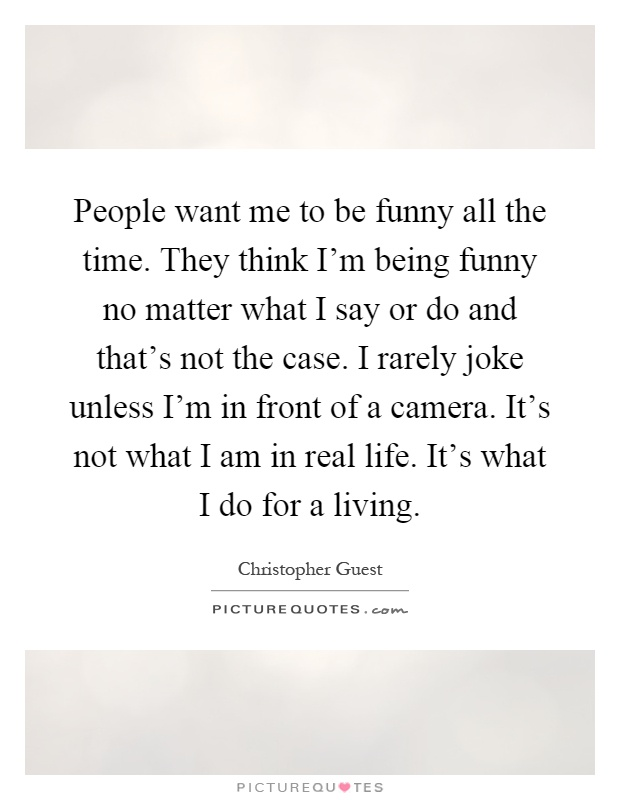 People want me to be funny all the time. They think I'm being funny no matter what I say or do and that's not the case. I rarely joke unless I'm in front of a camera. It's not what I am in real life. It's what I do for a living Picture Quote #1