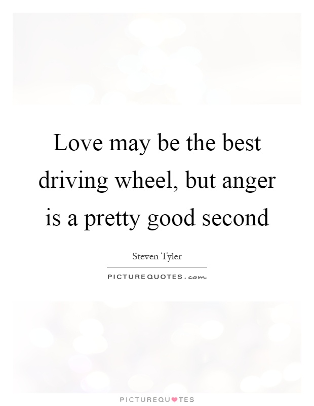 Love may be the best driving wheel, but anger is a pretty good second Picture Quote #1