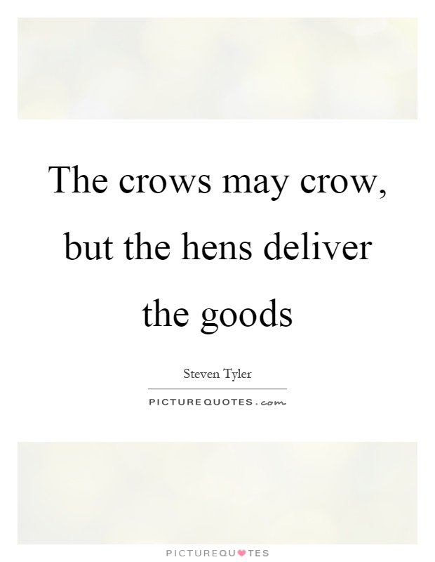 The crows may crow, but the hens deliver the goods Picture Quote #1