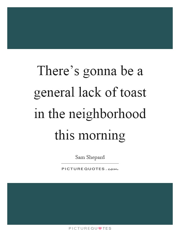 There's gonna be a general lack of toast in the neighborhood this morning Picture Quote #1