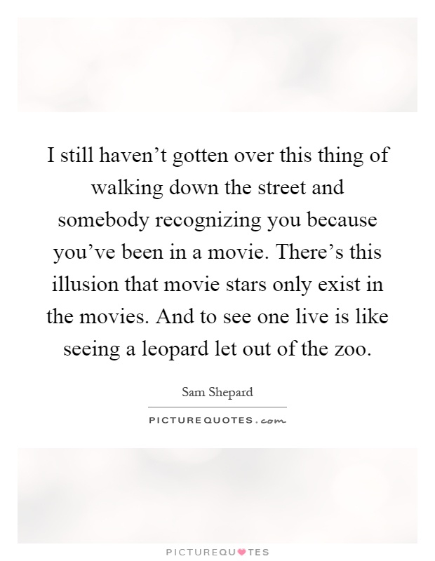 I still haven't gotten over this thing of walking down the street and somebody recognizing you because you've been in a movie. There's this illusion that movie stars only exist in the movies. And to see one live is like seeing a leopard let out of the zoo Picture Quote #1