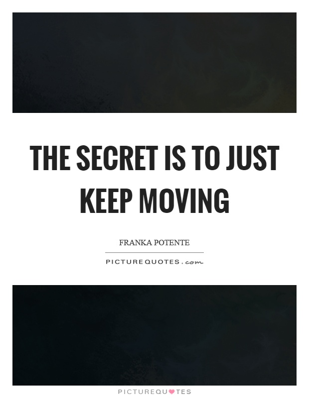 The secret is to just keep moving Picture Quote #1