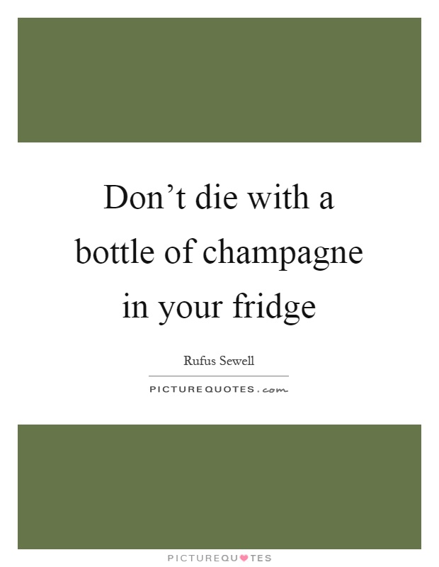 Don't die with a bottle of champagne in your fridge Picture Quote #1
