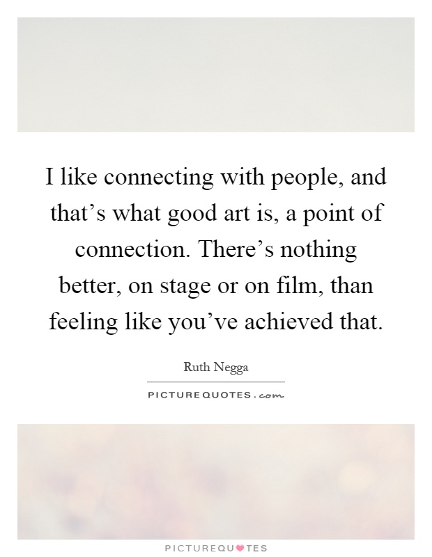 I like connecting with people, and that's what good art is, a point of connection. There's nothing better, on stage or on film, than feeling like you've achieved that Picture Quote #1