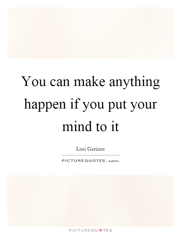 You can make anything happen if you put your mind to it Picture Quote #1