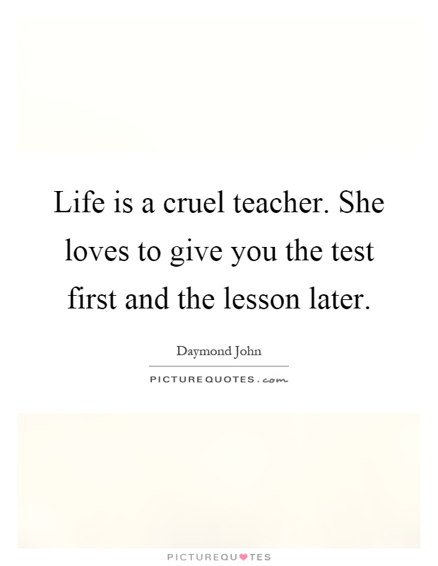 Life is a cruel teacher. She loves to give you the test first and the lesson later Picture Quote #1