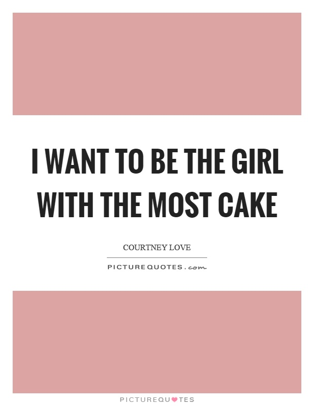 I want to be the girl with the most cake Picture Quote #1