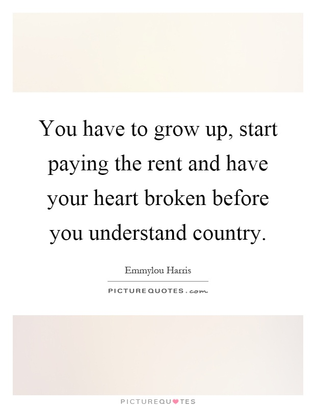 You have to grow up, start paying the rent and have your heart broken before you understand country Picture Quote #1