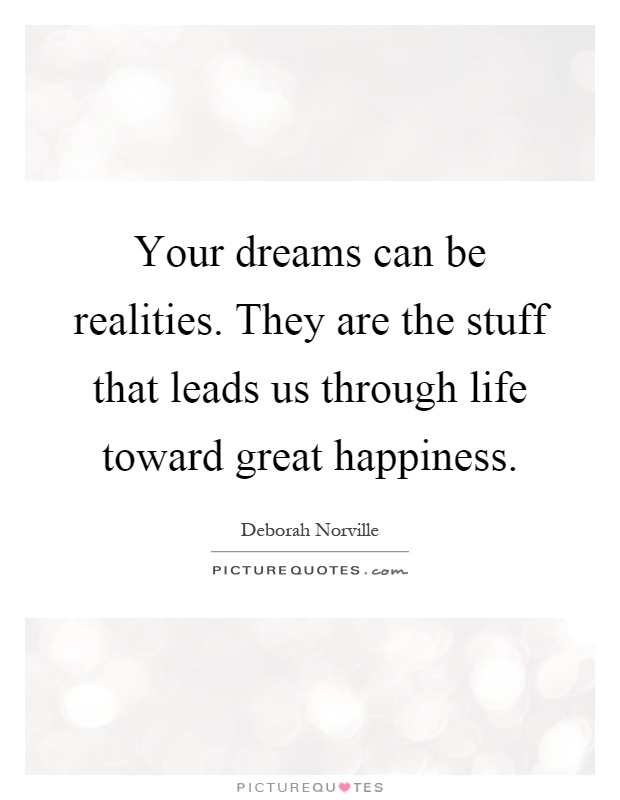 Your dreams can be realities. They are the stuff that leads us through life toward great happiness Picture Quote #1