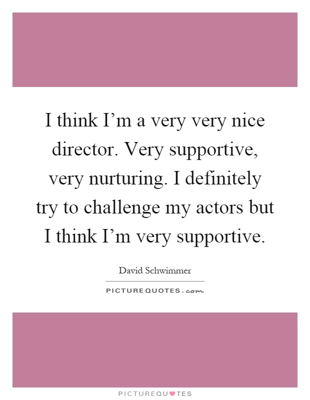 I think I'm a very very nice director. Very supportive, very nurturing. I definitely try to challenge my actors but I think I'm very supportive Picture Quote #1