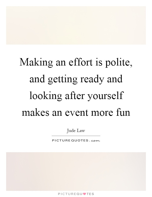 Making an effort is polite, and getting ready and looking after yourself makes an event more fun Picture Quote #1