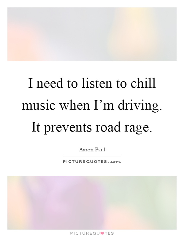 I need to listen to chill music when I'm driving. It prevents road rage Picture Quote #1
