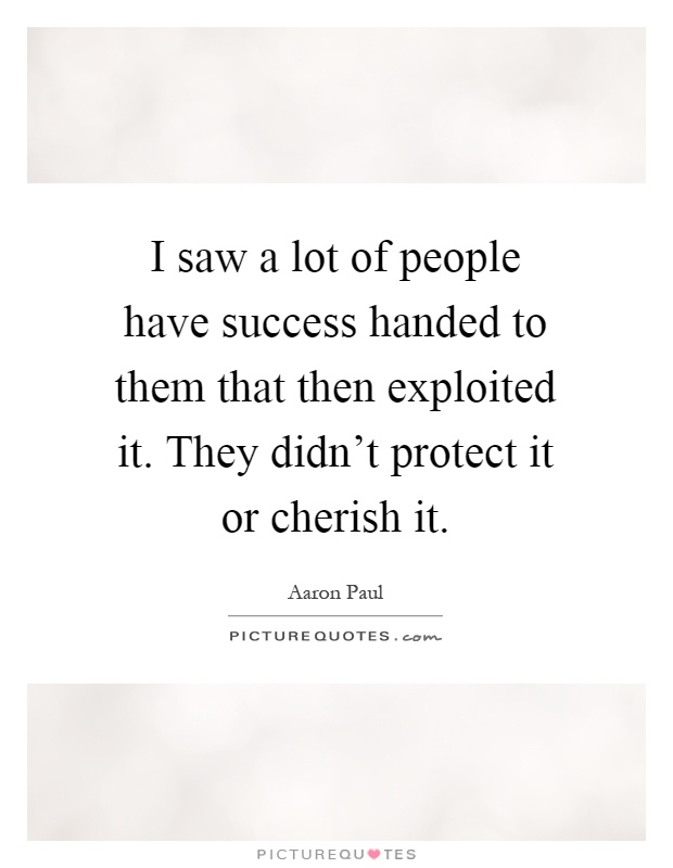 I saw a lot of people have success handed to them that then exploited it. They didn't protect it or cherish it Picture Quote #1