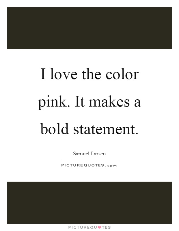I love the color pink. It makes a bold statement Picture Quote #1