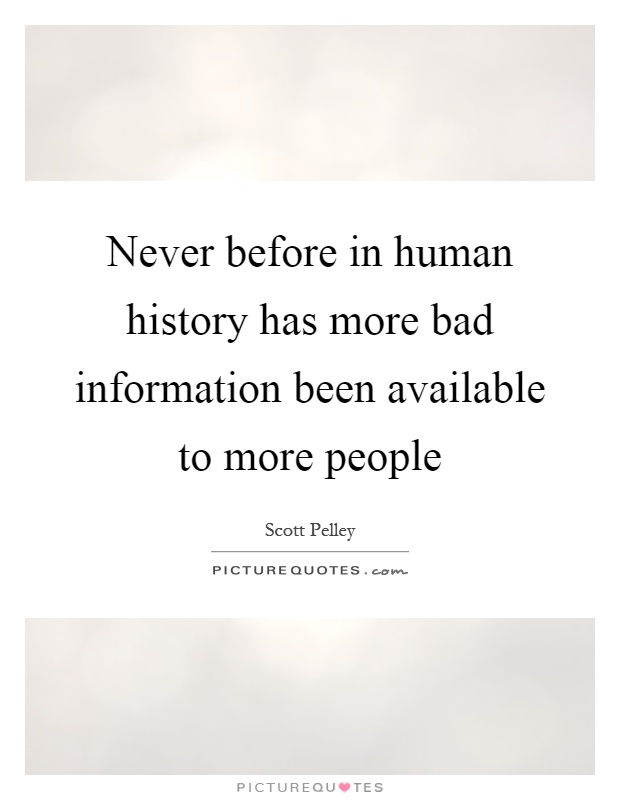 Never before in human history has more bad information been available to more people Picture Quote #1