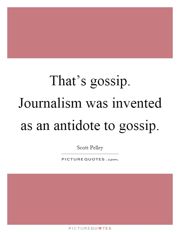 That's gossip. Journalism was invented as an antidote to gossip Picture Quote #1