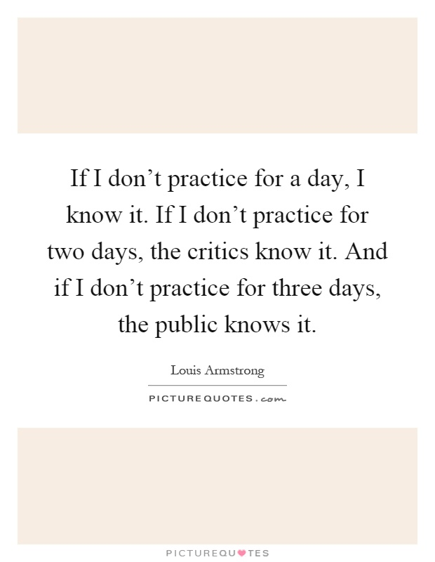 If I don't practice for a day, I know it. If I don't practice for two days, the critics know it. And if I don't practice for three days, the public knows it Picture Quote #1