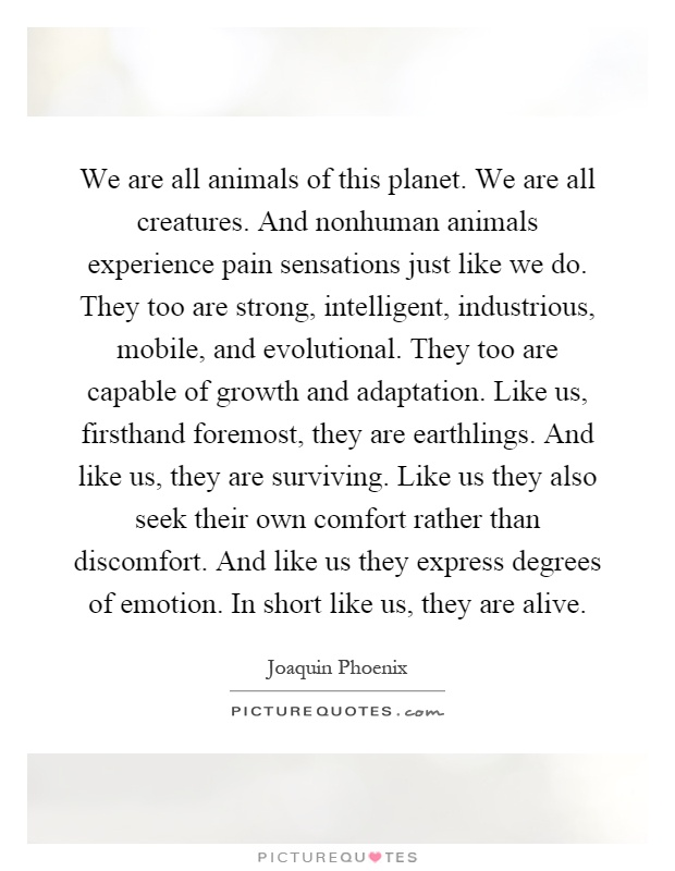 We are all animals of this planet. We are all creatures. And nonhuman animals experience pain sensations just like we do. They too are strong, intelligent, industrious, mobile, and evolutional. They too are capable of growth and adaptation. Like us, firsthand foremost, they are earthlings. And like us, they are surviving. Like us they also seek their own comfort rather than discomfort. And like us they express degrees of emotion. In short like us, they are alive Picture Quote #1