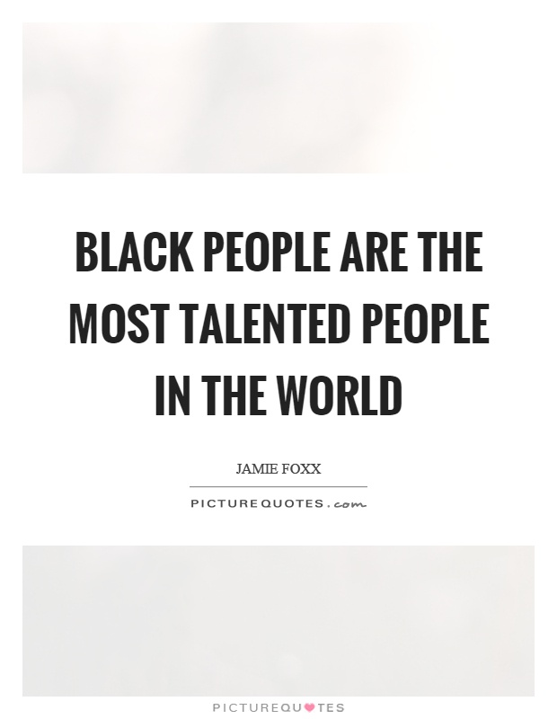 Black people are the most talented people in the world Picture Quote #1