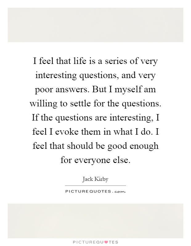 I feel that life is a series of very interesting questions, and very poor answers. But I myself am willing to settle for the questions. If the questions are interesting, I feel I evoke them in what I do. I feel that should be good enough for everyone else Picture Quote #1