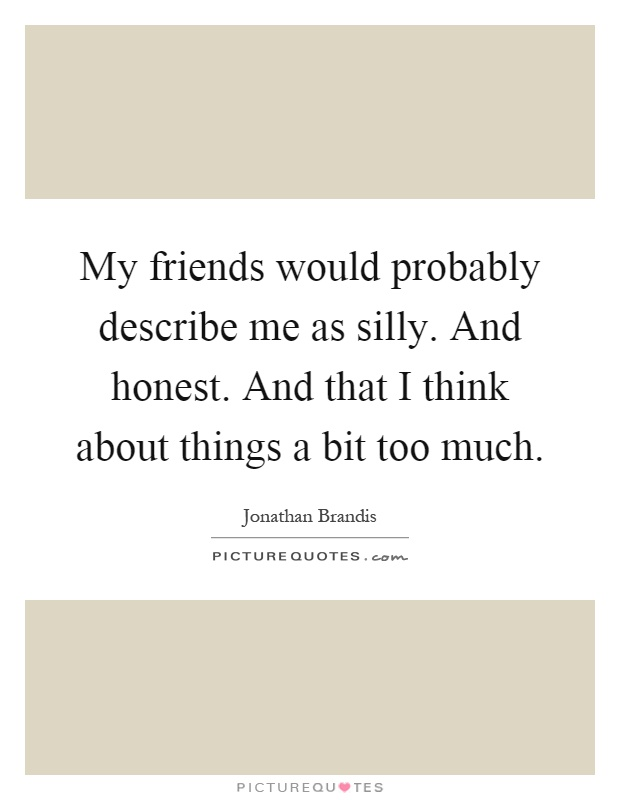 My friends would probably describe me as silly. And honest. And that I think about things a bit too much Picture Quote #1