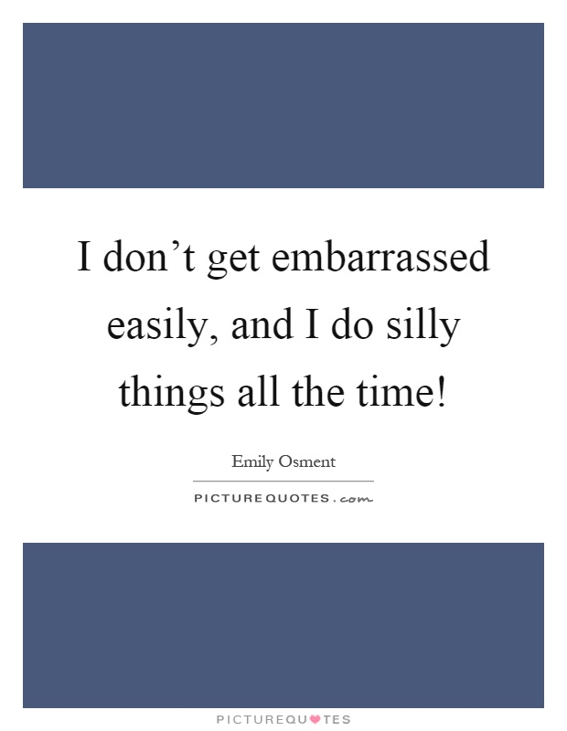 I don't get embarrassed easily, and I do silly things all the time! Picture Quote #1