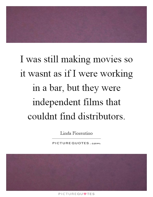 I was still making movies so it wasnt as if I were working in a bar, but they were independent films that couldnt find distributors Picture Quote #1