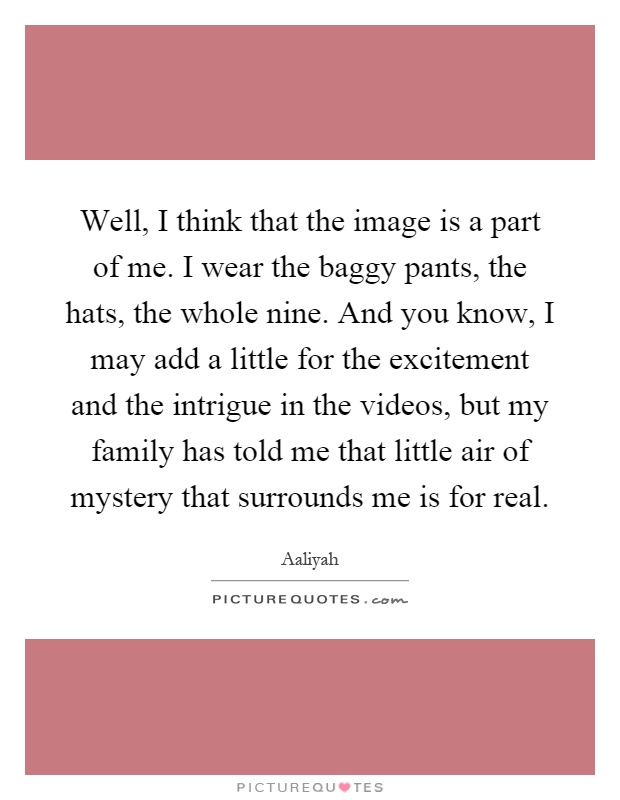 Well, I think that the image is a part of me. I wear the baggy pants, the hats, the whole nine. And you know, I may add a little for the excitement and the intrigue in the videos, but my family has told me that little air of mystery that surrounds me is for real Picture Quote #1