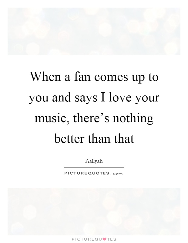 When a fan comes up to you and says I love your music, there's nothing better than that Picture Quote #1