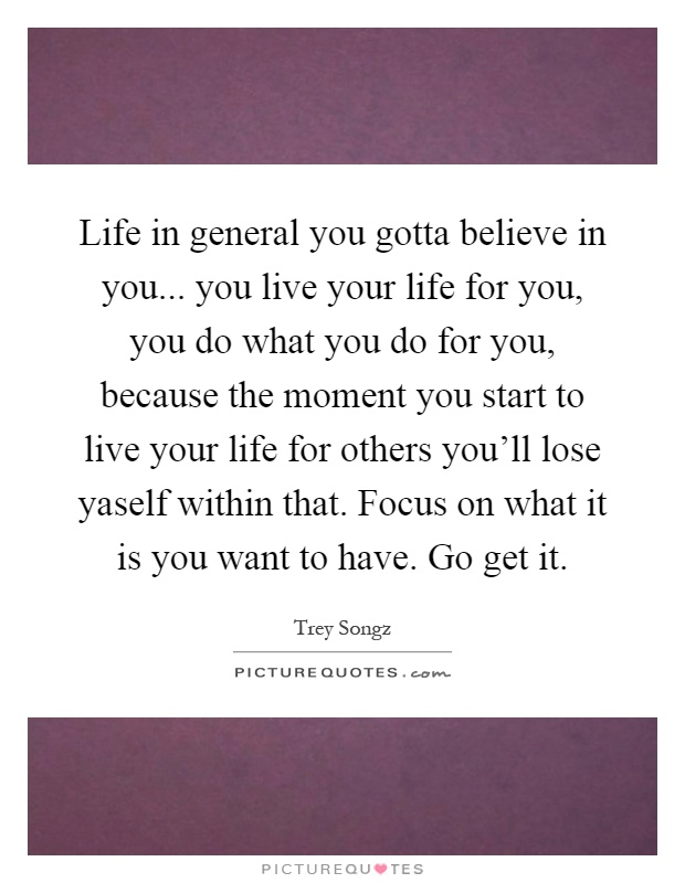 Life in general you gotta believe in you    you live your