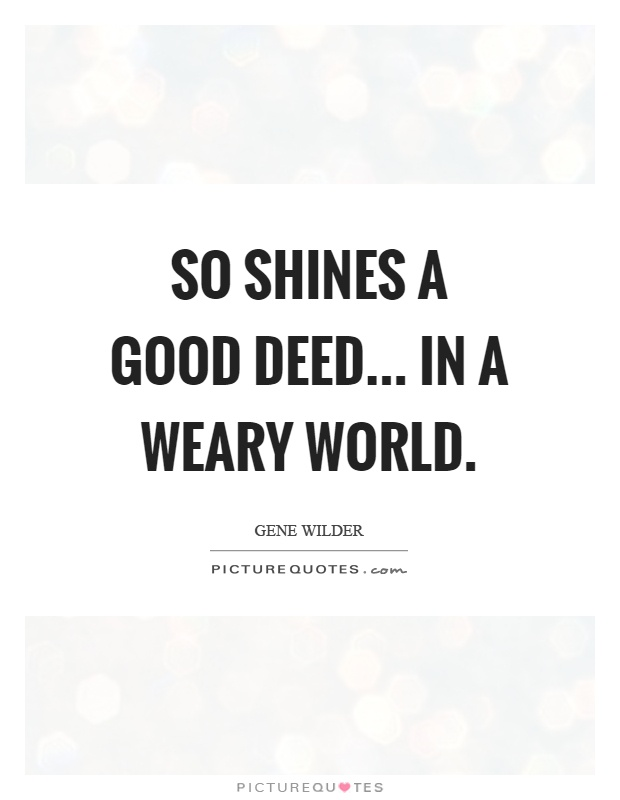 So shines a good deed... in a weary world Picture Quote #1