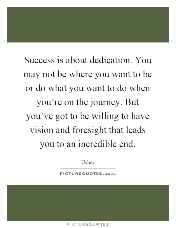 Success is about dedication. You may not be where you want to be or do what you want to do when you're on the journey. But you've got to be willing to have vision and foresight that leads you to an incredible end Picture Quote #1