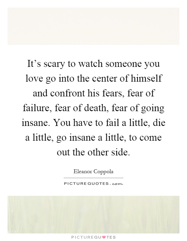 It's scary to watch someone you love go into the center of himself and confront his fears, fear of failure, fear of death, fear of going insane. You have to fail a little, die a little, go insane a little, to come out the other side Picture Quote #1