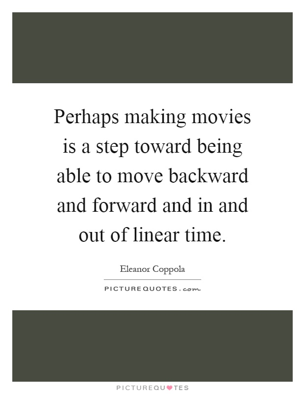 Perhaps making movies is a step toward being able to move backward and forward and in and out of linear time Picture Quote #1