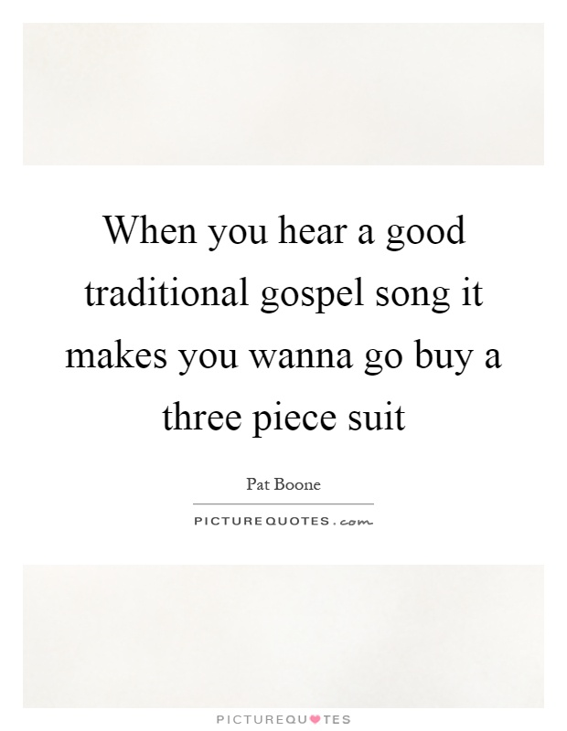 When you hear a good traditional gospel song it makes you wanna go buy a three piece suit Picture Quote #1