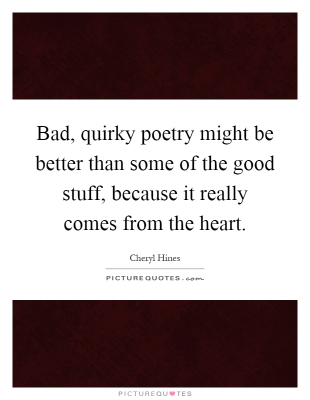 Bad, quirky poetry might be better than some of the good stuff, because it really comes from the heart Picture Quote #1