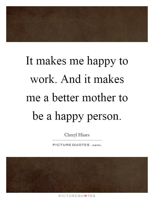 It makes me happy to work. And it makes me a better mother to be a happy person Picture Quote #1